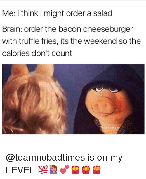 Memes, Brain, and The Weekend: Me: i think i might order a salacd  Brain: order the bacon cheeseburger  with truffle fries, its the weekend so the  calories don't count @teamnobadtimes is on my LEVEL 💯🙋🏽💕🍟🍟🍟