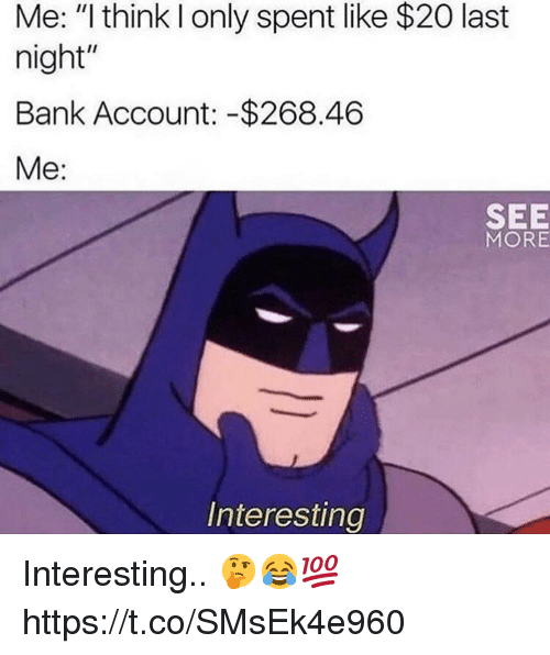 "Memes, Bank, and 🤖: Me: ""I think I only spent like $20 last  night""  Bank Account: -$268.46  Me:  SEE  MORE  Interesting Interesting.. 🤔😂💯 https://t.co/SMsEk4e960"