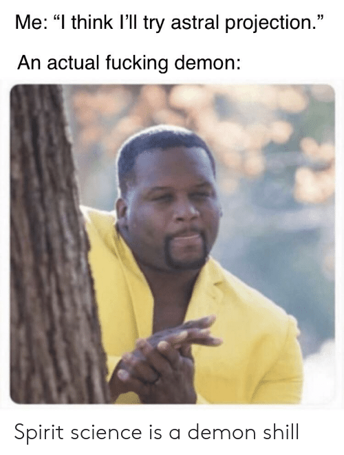 """Spirit Science: Me: """"I think I'll try astral projection.""""  An actual fucking demon: Spirit science is a demon shill"""