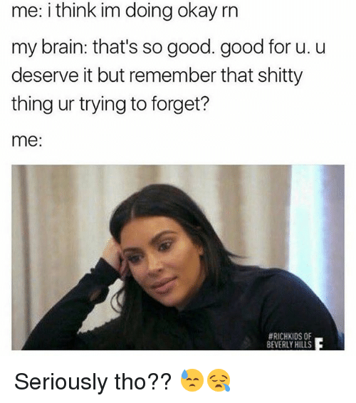 Memes, Brain, and Good: me: i think im doing okay rn  my brain: that's so good. good for u. u  deserve it but remember that shitty  thing ur trying to forget?  me:  HRICHKIDS OF  BEVERLY HILLS Seriously tho?? 😓😪