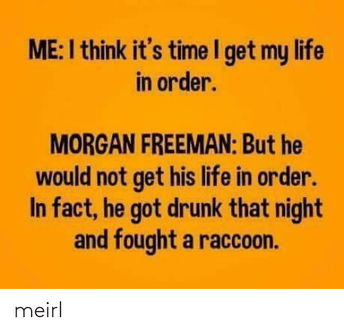 Morgan Freeman: ME:I think it's time I get my life  in order.  MORGAN FREEMAN: But he  would not get his life in order.  In fact, he got drunk that night  and fought a raccoon. meirl