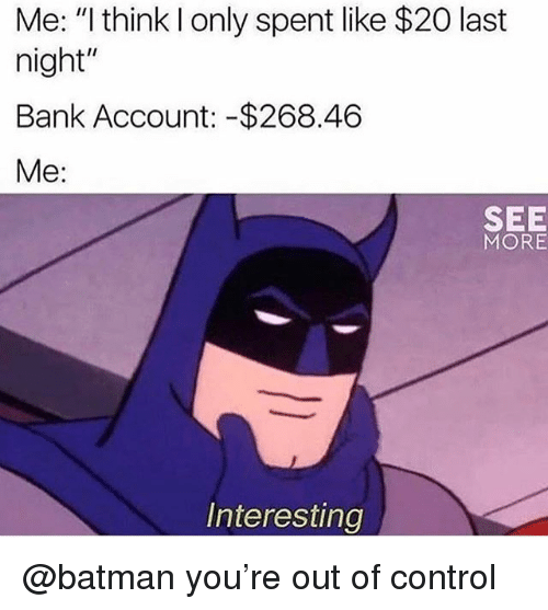 "Batman, Control, and Bank: Me: ""I think l only spent like $20 last  night""  Bank Account: -$268.46  Me:  SEE  MORE  Interesting @batman you're out of control"