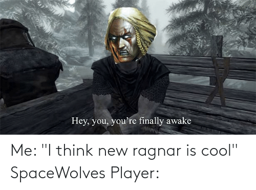 """Cool, Player, and Think: Me: """"I think new ragnar is cool"""" SpaceWolves Player:"""