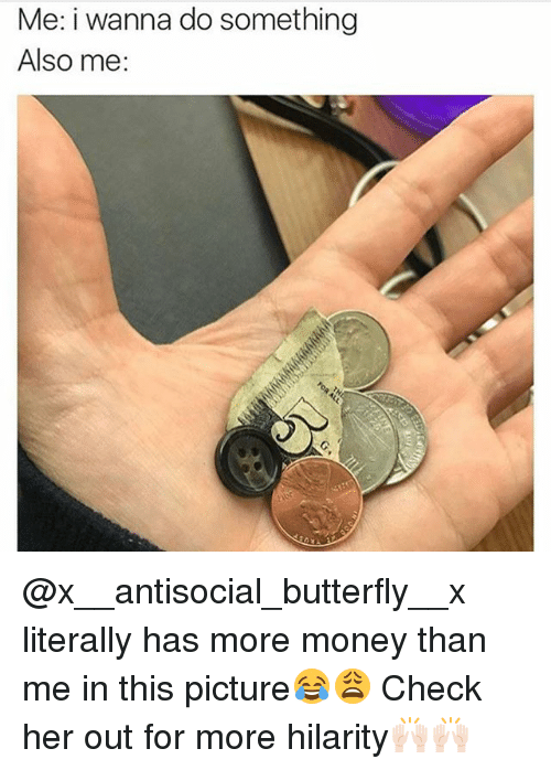 hilarity: Me: i wanna do something  Also me: @x__antisocial_butterfly__x literally has more money than me in this picture😂😩 Check her out for more hilarity🙌🏻🙌🏻