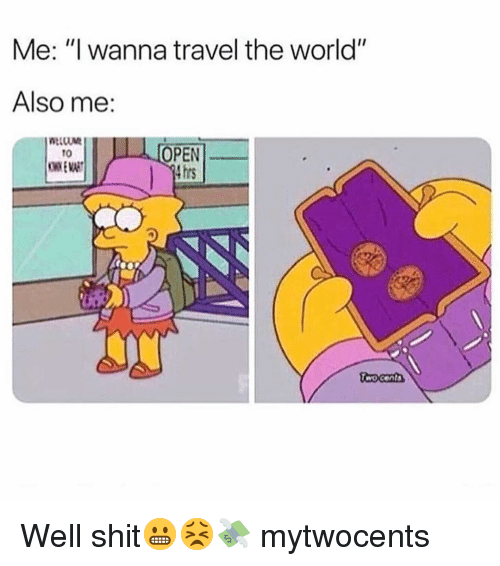 """Funny, Shit, and Travel: Me: """"I wanna travel the world""""  Also me:  OPEN  4 hrs  t0 Well shit😬😣💸 mytwocents"""
