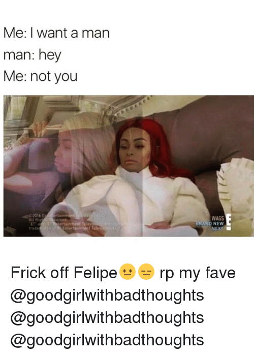 Mans Man: Me: I want a man  man: hey  Me: not you  02016  Ali R  trade  WAGS  BRAND NEW Frick off Felipe😐😑 rp my fave @goodgirlwithbadthoughts @goodgirlwithbadthoughts @goodgirlwithbadthoughts