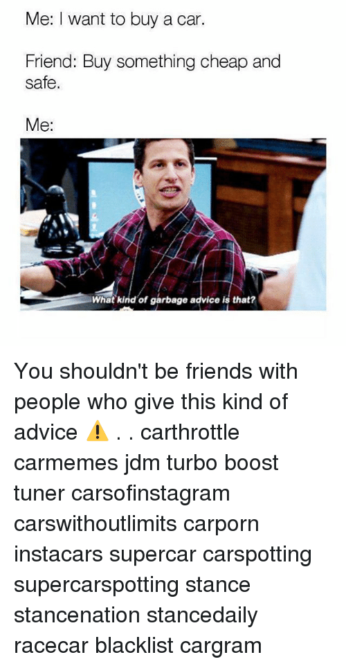 Advice, Friends, and Memes: Me: I want to buy a car.  Friend: Buy something cheap and  safe.  Me:  What kind of garbage advice is that? You shouldn't be friends with people who give this kind of advice ⚠️ . . carthrottle carmemes jdm turbo boost tuner carsofinstagram carswithoutlimits carporn instacars supercar carspotting supercarspotting stance stancenation stancedaily racecar blacklist cargram