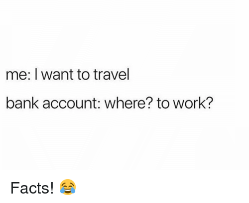 Facts, Work, and Bank: me: I want to travel  bank account: where? to work? Facts! 😂