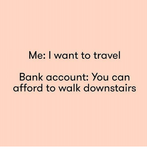 Me i want to travel bank account you can afford to walk for Where do i want to go on vacation