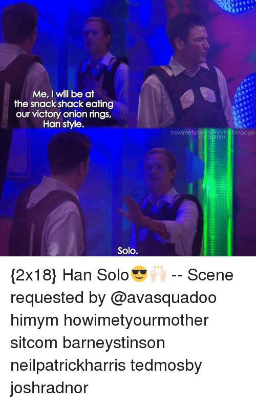 Memes, 🤖, and Himym: Me, I will be at  the snack shack eating  our victory onion rings,  Han style  Solo.  howimetyOU  dos he  anpage  insidaram {2x18} Han Solo😎🙌🏻 -- Scene requested by @avasquadoo himym howimetyourmother sitcom barneystinson neilpatrickharris tedmosby joshradnor