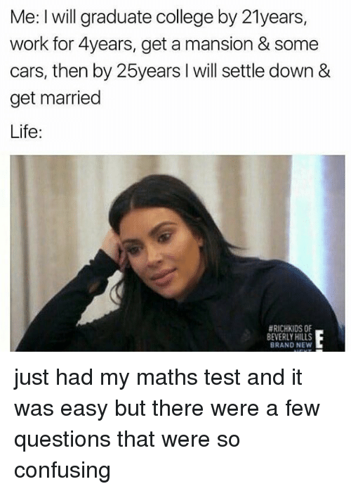 Married Life: Me: I will graduate college by 21years,  work for 4years, get a mansion & some  cars, then by 25years l will settle down &  get married  Life  HRICHKIDSOF  BEVERLY HILLS  BRAND NEW just had my maths test and it was easy but there were a few questions that were so confusing