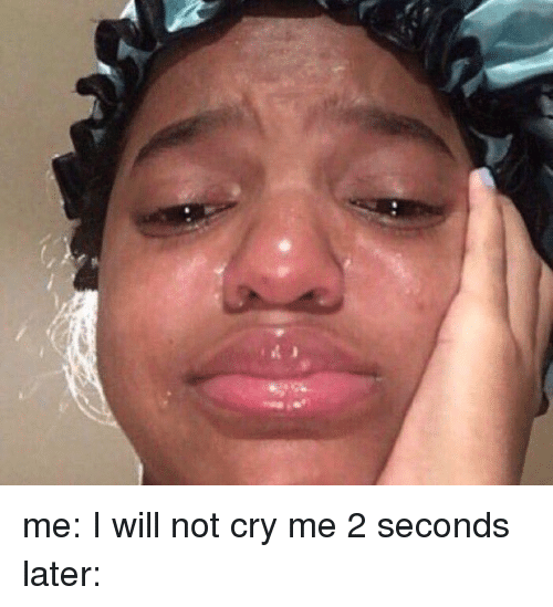 Crying, Not Crying, and Girl Memes: me: I will not cry me 2 seconds later: