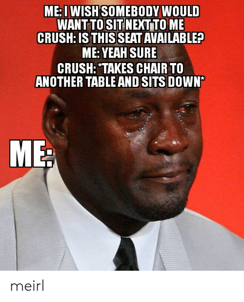 "yeah sure: ME: I WISH SOMEBODY WOULD  WANT TO SIT NEXT TO ME  CRUSH: IS THIS SEAT AVAILABLE?  ME: YEAH SURE  CRUSH: ""TAKES CHAIR TO  ANOTHER TABLE AND SITS DOWN* meirl"