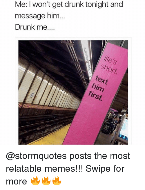 Insted: Me: I won't get drunk tonight and  message him  Drunk me  ext  'inst @stormquotes posts the most relatable memes!!! Swipe for more 🔥🔥🔥
