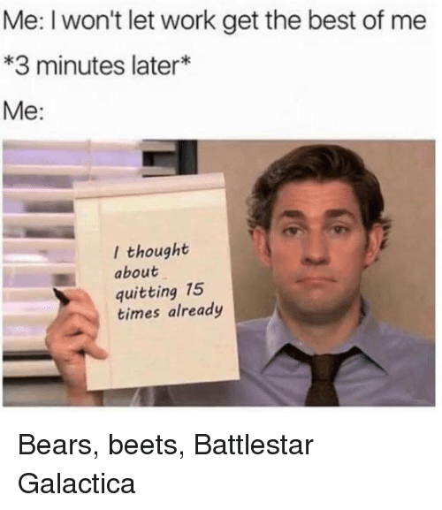 beets: Me: I won't let work get the best of me  *3 minutes later*  Me:  l thought  about  quitting 15  times already Bears, beets, Battlestar Galactica