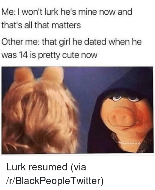 Mine Now: Me: I won't lurk he's mine now and  that's all that matters  Other me: that girl he dated when he  was 14 is pretty cute now <p>Lurk resumed (via /r/BlackPeopleTwitter)</p>