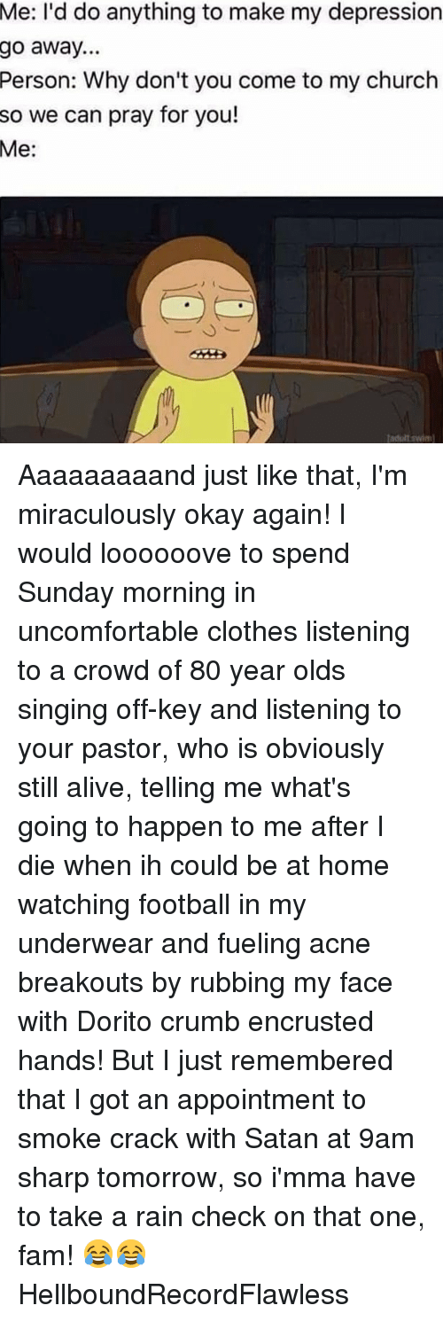 rain check: Me:  I'd do anything to make my depression  go away...  Person: Why don't you come to my church  so we can pray for you!  Me:  adultswi Aaaaaaaaand just like that, I'm miraculously okay again! I would loooooove to spend Sunday morning in uncomfortable clothes listening to a crowd of 80 year olds singing off-key and listening to your pastor, who is obviously still alive, telling me what's going to happen to me after I die when ih could be at home watching football in my underwear and fueling acne breakouts by rubbing my face with Dorito crumb encrusted hands! But I just remembered that I got an appointment to smoke crack with Satan at 9am sharp tomorrow, so i'mma have to take a rain check on that one, fam! 😂😂 HellboundRecordFlawless