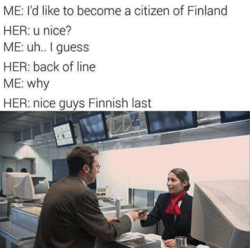 finland: ME: I'd like to become a citizen of Finland  HER: u nice?  ME: u.. I guess  HER: back of line  ME: why  HER: nice guys Finnish last