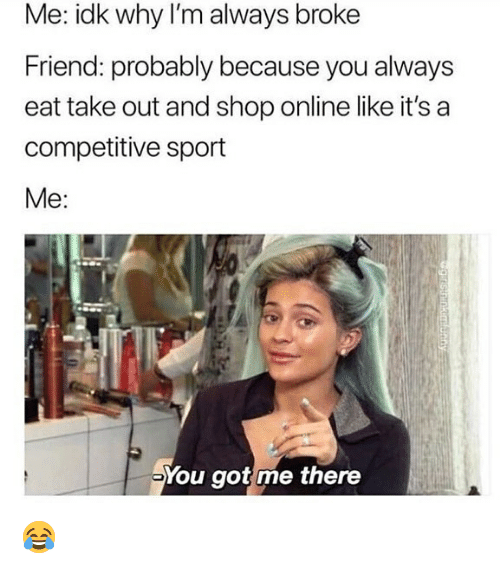 You Got Me There: Me: idk why I'm always broke  Friend: probably because you always  eat take out and shop online like it's a  competitive sport  Me:  You got me there 😂