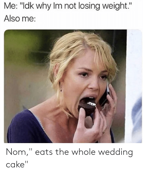 "Losing Weight: Me: ""Idk why Im not losing weight.""  Also me: Nom,"" eats the whole wedding cake"""