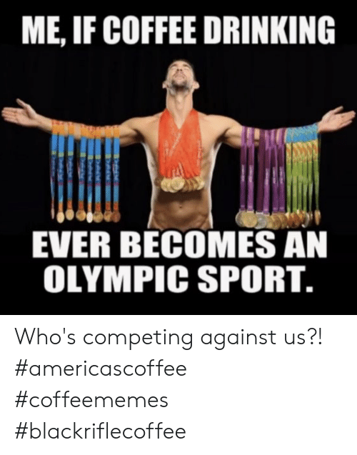 olympic: ME, IF COFFEE DRINKING  EVER BECOMES AN  OLYMPIC SPORT. Who's competing against us?! #americascoffee #coffeememes #blackriflecoffee