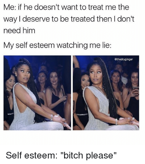 "Bitch, Memes, and Bitch Please: Me: if he doesn't want to treat me the  way l deserve to be treated then I don't  need hinm  My self esteem watching me lie:  @thedryginger Self esteem: ""bitch please"""