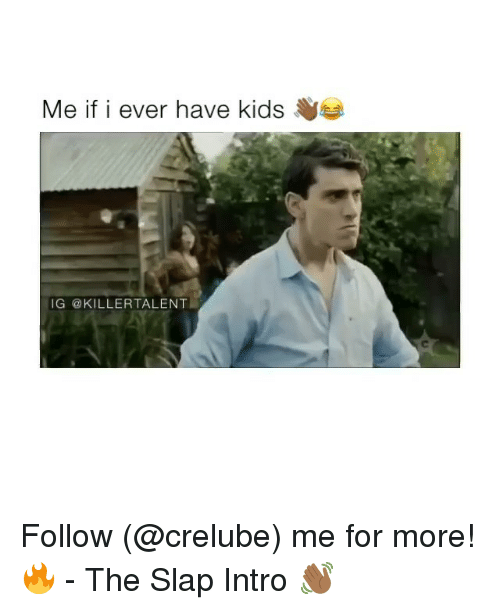 Memes, The Slap, and 🤖: Me if i ever have kidse  IG @KILLERTALENT Follow (@crelube) me for more! 🔥 - The Slap Intro 👋🏾