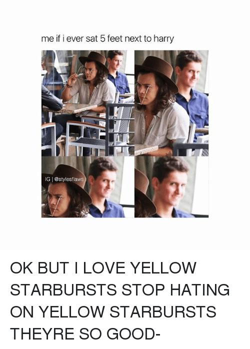 Love, Memes, and Good: me if i ever sat 5 feet next to harry  IGI@stylesflaws OK BUT I LOVE YELLOW STARBURSTS STOP HATING ON YELLOW STARBURSTS THEYRE SO GOOD-