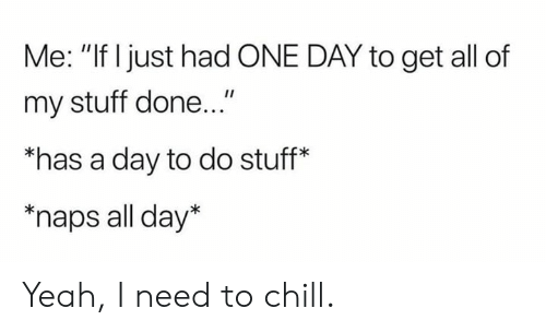 """Do Stuff: Me: """"If Ijust had ONE DAY to get all of  my stuff done...""""  """"has a day to do stuff*  """"naps all day* Yeah, I need to chill."""