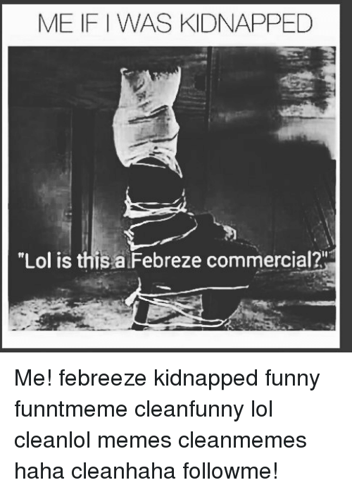 Funny Kidnapping Meme : Me if was kidnapped lol is this a febreze commercial