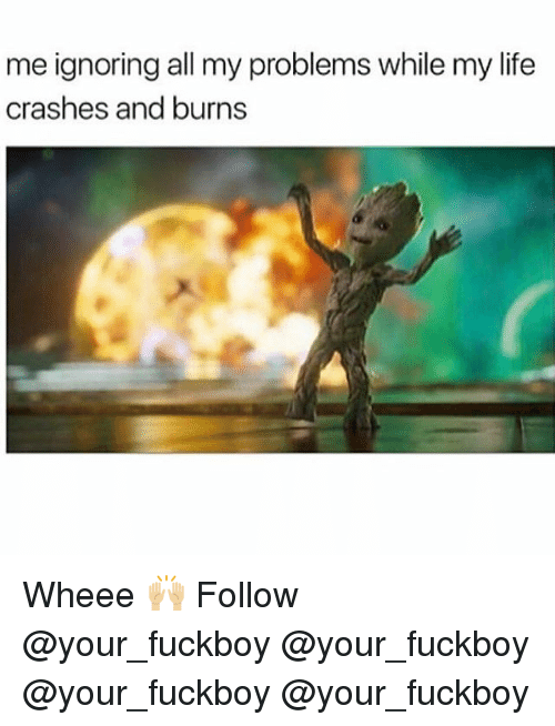 Fuckboy, Life, and Memes: me ignoring all my problems while my life  crashes and burns Wheee 🙌🏼 Follow @your_fuckboy @your_fuckboy @your_fuckboy @your_fuckboy