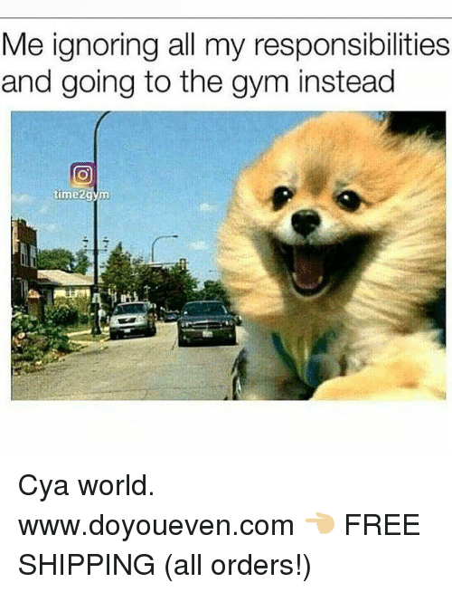 Gym, Free, and World: Me ignoring all my responsibilities  and going to the gym instead  time2 Cya world.  www.doyoueven.com 👈🏼 FREE SHIPPING (all orders!)