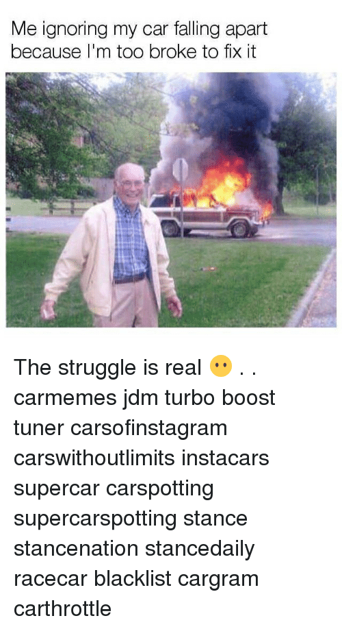 Memes, Struggle, and The Struggle Is Real: Me ignoring my car falling apart  because I'm too broke to fix it The struggle is real 😶 . . carmemes jdm turbo boost tuner carsofinstagram carswithoutlimits instacars supercar carspotting supercarspotting stance stancenation stancedaily racecar blacklist cargram carthrottle