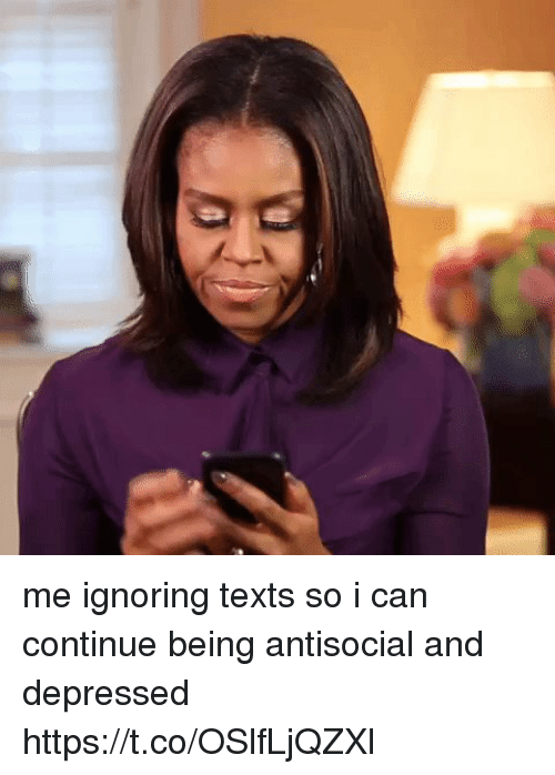 Girl Memes, Antisocial, and Texts: me ignoring texts so i can continue being antisocial and depressed  https://t.co/OSlfLjQZXl