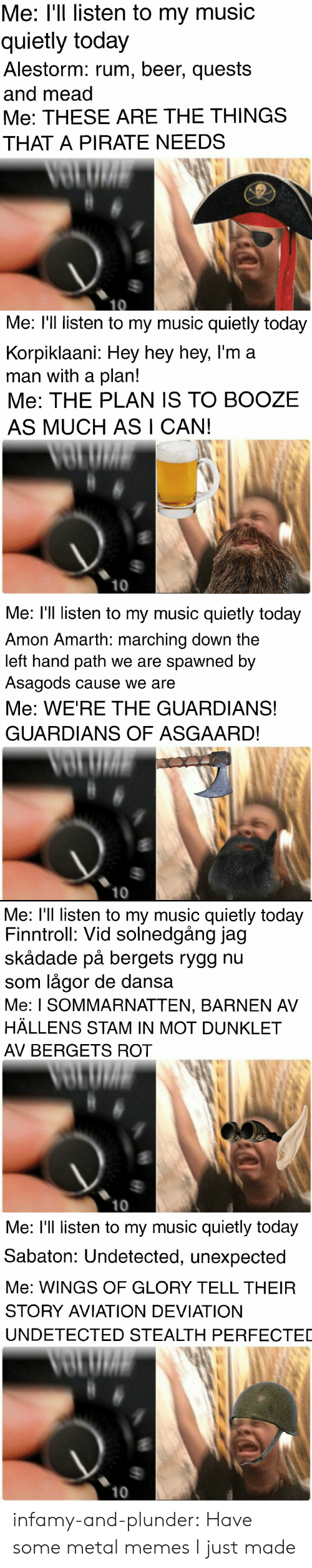 sabaton: Me: I'l listen to my music  quietly today  Alestorm: rum, beer, quests  and mead  Me: THESE ARE THE THINGS  THAT A PIRATE NEEDS   Me: l'll listen to my music quietly today  Korpiklaani: Hey hey hey, l'm a  man with a plan!  Me: THE PLAN 1S TO BOOZE  AS MUCH AS I CAN!  10   Me: l'll listen to my music quietly today  Amon Amarth: marching down the  left hand path we are spawned by  Asagods cause we are  Me: WE'RE THE GUARDIANS!  GUARDIANS OF ASGAARD!  10   Me: l'll listen to my music quietly today  Finntroll: Vid solnedgång jag  skådade på bergets rygg nu  som lågor de dans:a  Me: I SOMMARNATTEN, BARNEN AV  HÄLLENS STAM IN MOT DUNKLET  AV BERGETS ROT  10   Me: l'll listen to my music quietly today  Sabaton: Undetected, unexpected  Me: WINGS OF GLORY TELL THEIR  STORY AVIATION DEVIATION  UNDETECTED STEALTH PERFECTED  10 infamy-and-plunder:  Have some metal memes I just made