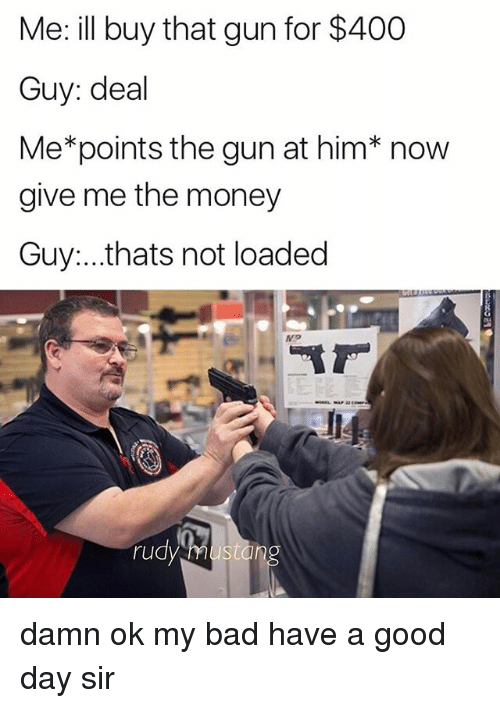 Bad, Guns, and Memes: Me: ill buy that gun for $400  Guy: deal  Me*points the gun at him* now  give me the money  Guy...thats not loaded  ru  sto damn ok my bad have a good day sir