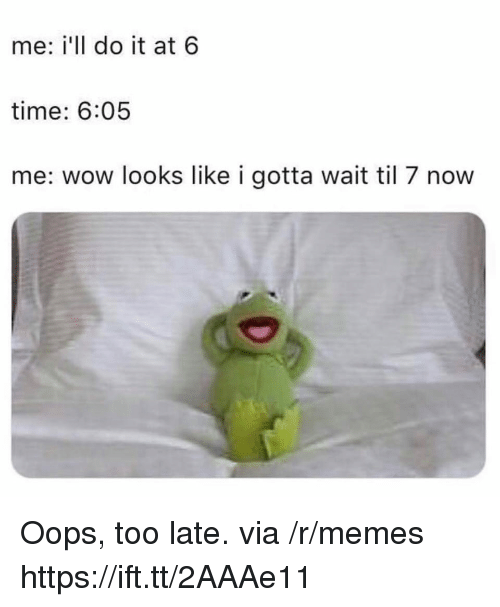Memes, Wow, and Time: me: i'll do it at 6  time: 6:05  me: wow looks like i gotta wait til 7 now Oops, too late. via /r/memes https://ift.tt/2AAAe11