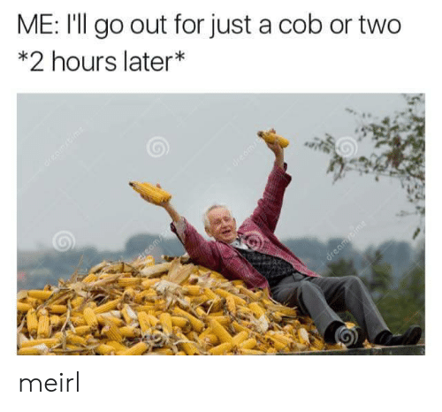 cob: ME: I'll go out for just a cob or two  *2 hours later meirl