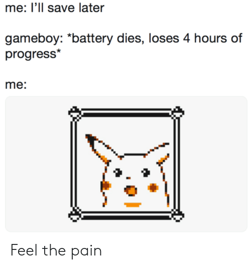 """gameboy: me: Ill save later  gameboy: """"battery dies, loses 4 hours of  progress*  me: Feel the pain"""