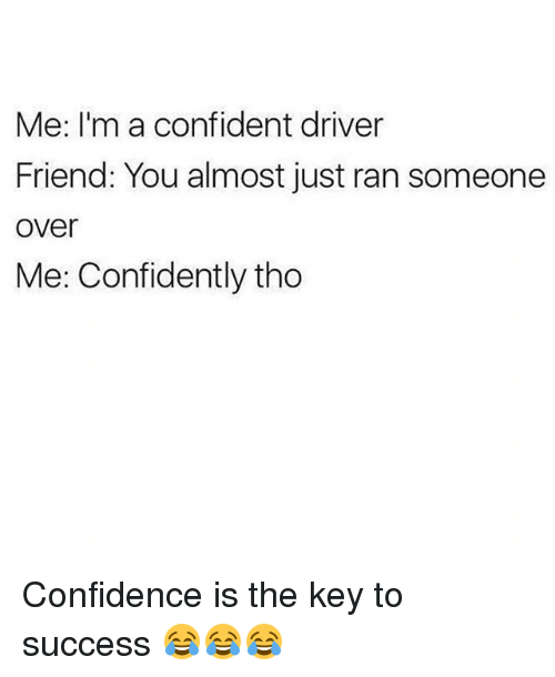 key to success: Me: I'm a confident driver  Friend: You almost just ran someone  over  Me: Confidently tho Confidence is the key to success 😂😂😂