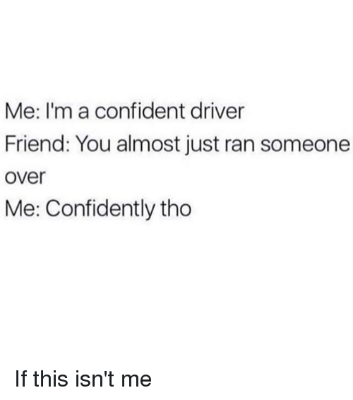Memes, 🤖, and Friend: Me: I'm a confident driver  Friend: You almost just ran someone  over  Me: Confidently tho If this isn't me