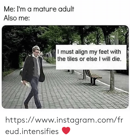 tiles: Me: I'm a mature adult  Also me:  I must align my feet with  the tiles or else I will die. https://www.instagram.com/freud.intensifies ❤️
