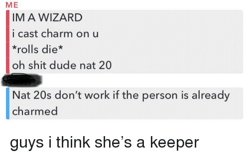 charmed: ME  IM A WIZARD  i cast charm on u  *rolls die*  oh shit dude nat 20  Nat 20s don't work if the person is already  charmed guys i think she's a keeper
