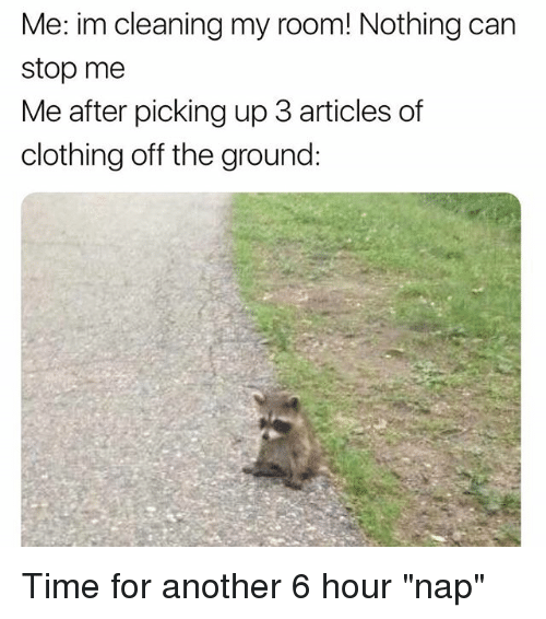 """Time, Girl Memes, and Another: Me: im cleaning my room! Nothing can  stop me  Me after picking up 3 articles of  clothing off the ground: Time for another 6 hour """"nap"""""""