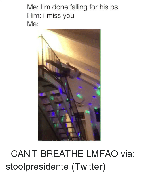 Twitter, Girl Memes, and Lmfao: Me: I'm done falling for his bs  Him: i miss you  Me: I CAN'T BREATHE LMFAO via: stoolpresidente (Twitter)
