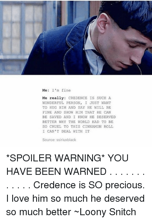 credence: Me: I'm fine  Me really  CREDENCE IS SUCH A  WONDERFUL PERSON  I JUST WANT  TO HUG HIM AND SAY HE WILL BE  FINE AND SHOW HIM THAT HE CAN  BE SAVED AND I KNOW HE DESERVED  BETTER WHY THE WORLD HAD TO BE  SO CRUEL TO THIS CINNAMON ROLL  I CAN'T DEAL WITH IT  Source: ssiriuxblack *SPOILER WARNING* YOU HAVE BEEN WARNED  . . . . . . . . . . . . Credence is SO precious. I love him so much he deserved so much better  ~Loony Snitch