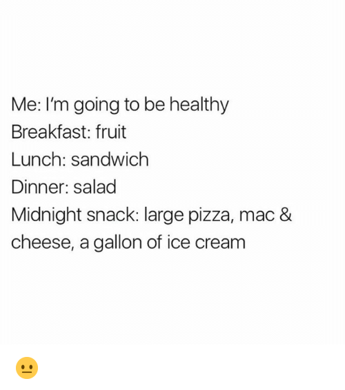 Pizza, Breakfast, and Ice Cream: Me: I'm going to be healthy  Breakfast: fruit  Lunch: sandwich  Dinner: salad  Midnight snack: large pizza, mac &  cheese, a gallon of ice cream 😐