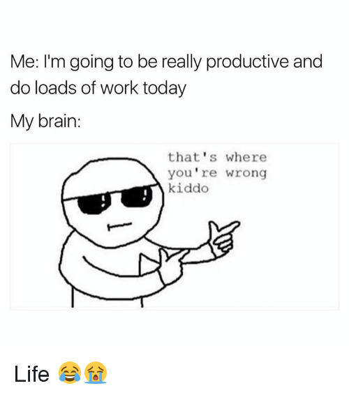 my brain: Me: I'm going to be really productive and  do loads of work today  My brain  that's where  you're wrong  kiddo Life 😂😭