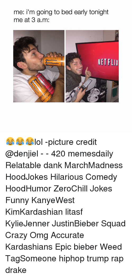 Lol Pictures: me: i'm going to bed early tonight  me at 3 a.m:  NETFLIX 😂😂😂lol -picture credit @denjiel - - 420 memesdaily Relatable dank MarchMadness HoodJokes Hilarious Comedy HoodHumor ZeroChill Jokes Funny KanyeWest KimKardashian litasf KylieJenner JustinBieber Squad Crazy Omg Accurate Kardashians Epic bieber Weed TagSomeone hiphop trump rap drake