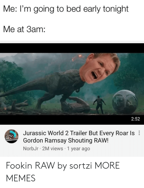 jurassic: Me: I'm going to bed early tonight  Me at 3am:  2:52  Jurassic World 2 Trailer But Every Roar Is  Gordon Ramsay Shouting RAW!  NorbJr 2M views 1 year ago Fookin RAW by sortzi MORE MEMES